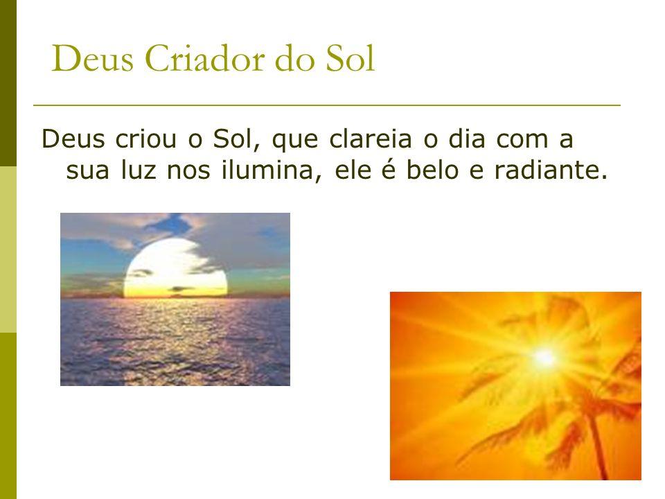 Deus Criador do Sol Deus criou o Sol, que clareia o dia com a sua luz nos ilumina, ele é belo e radiante.