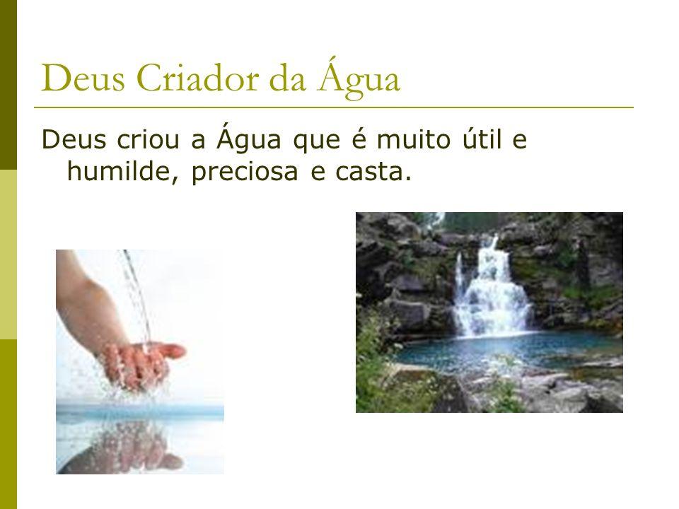 Deus Criador da Água Deus criou a Água que é muito útil e humilde, preciosa e casta.