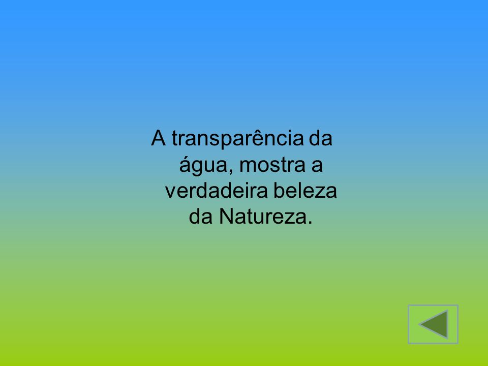 A transparência da água, mostra a verdadeira beleza da Natureza.