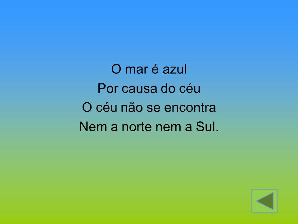 O mar é azul Por causa do céu O céu não se encontra Nem a norte nem a Sul.