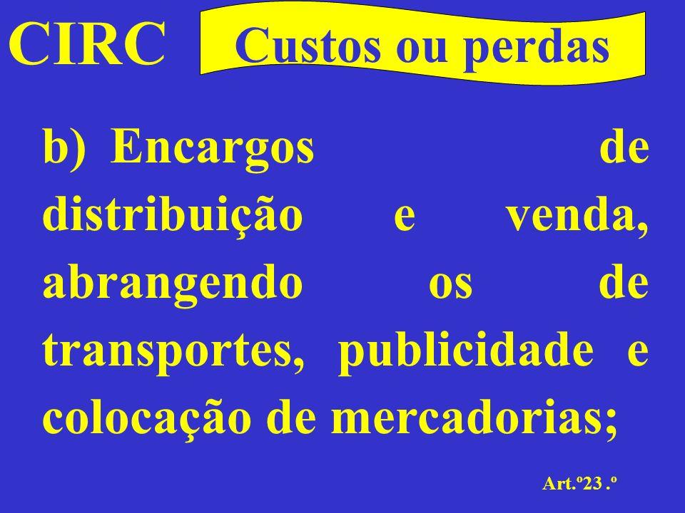 CIRC Custos ou perdas. b) Encargos de distribuição e venda, abrangendo os de transportes, publicidade e colocação de mercadorias;