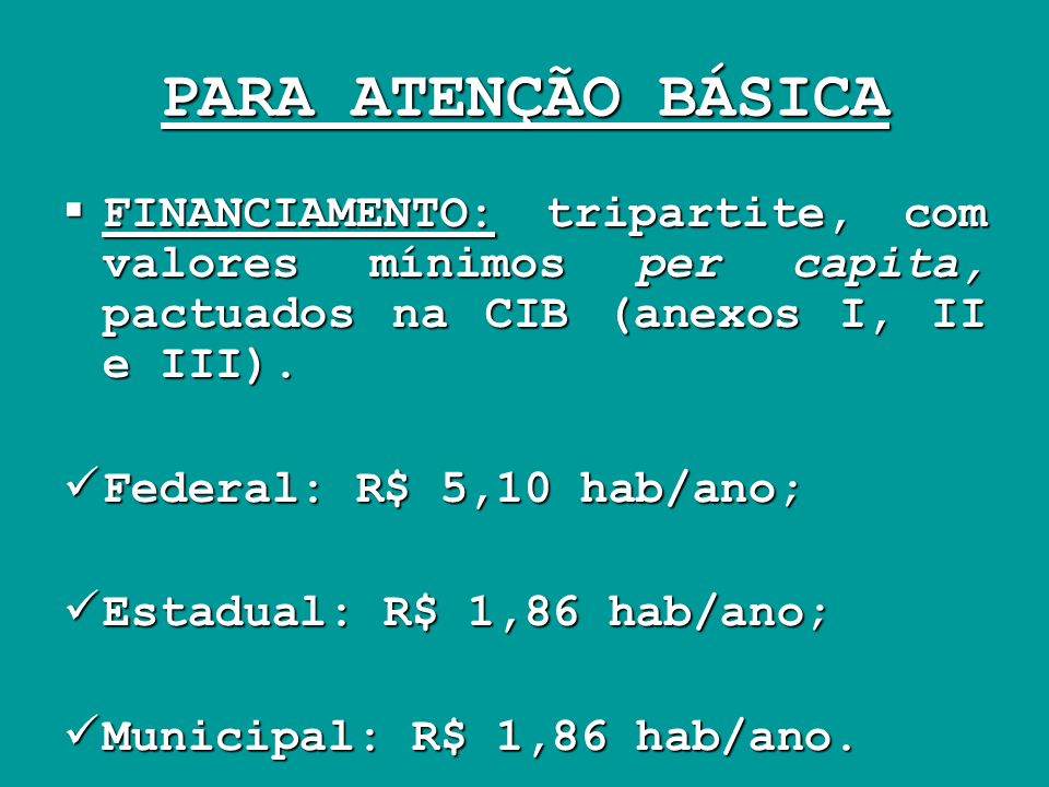 PARA ATENÇÃO BÁSICA FINANCIAMENTO: tripartite, com valores mínimos per capita, pactuados na CIB (anexos I, II e III).