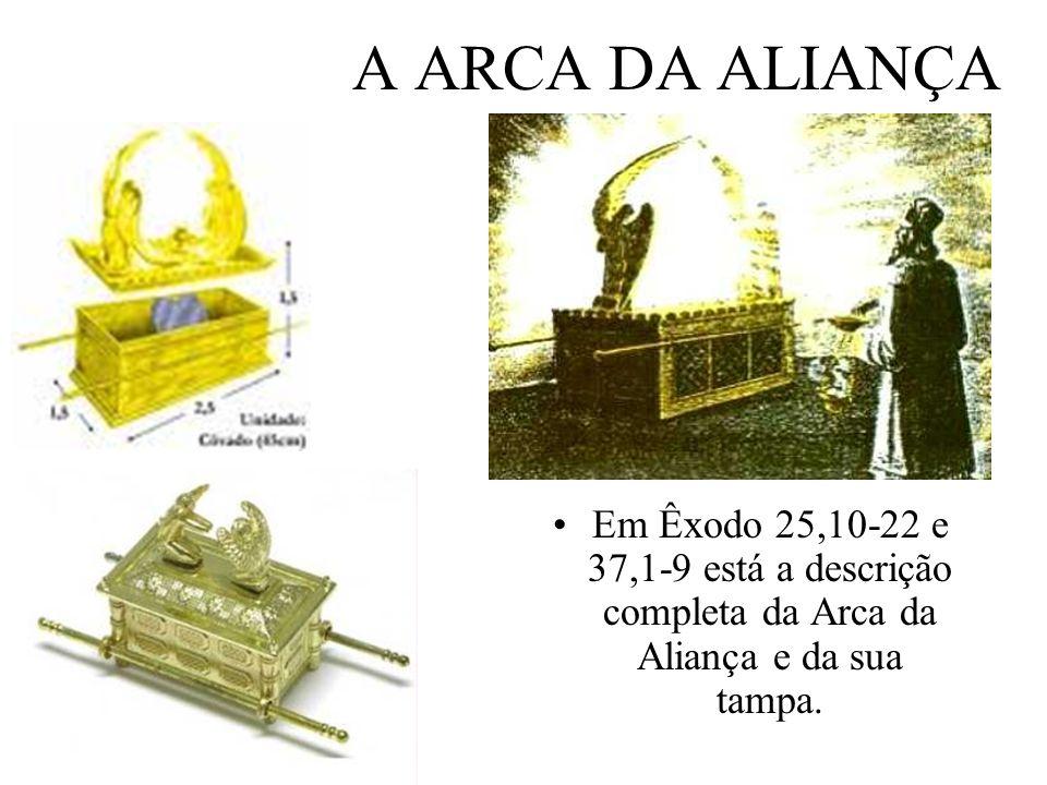 A ARCA DA ALIANÇA Em Êxodo 25,10-22 e 37,1-9 está a descrição completa da Arca da Aliança e da sua tampa.