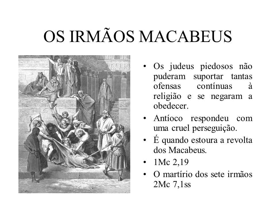 OS IRMÃOS MACABEUS Os judeus piedosos não puderam suportar tantas ofensas contínuas à religião e se negaram a obedecer.