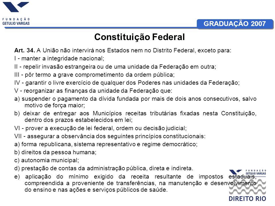 Constituição Federal Art. 34. A União não intervirá nos Estados nem no Distrito Federal, exceto para: