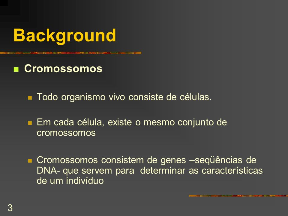 Background Cromossomos Todo organismo vivo consiste de células.