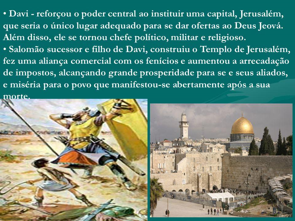 Davi - reforçou o poder central ao instituir uma capital, Jerusalém, que seria o único lugar adequado para se dar ofertas ao Deus Jeová. Além disso, ele se tornou chefe político, militar e religioso.