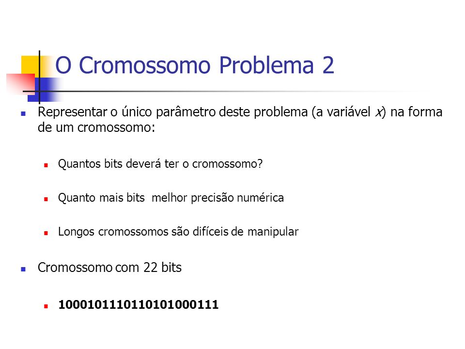 O Cromossomo Problema 2 Representar o único parâmetro deste problema (a variável x) na forma de um cromossomo: