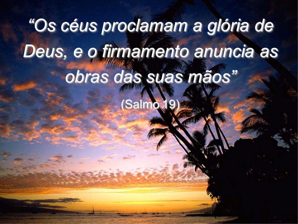 Os céus proclamam a glória de Deus, e o firmamento anuncia as obras das suas mãos
