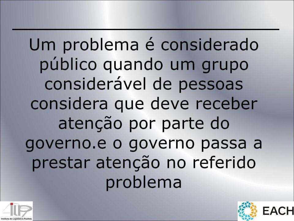 Um problema é considerado público quando um grupo considerável de pessoas considera que deve receber atenção por parte do governo.e o governo passa a prestar atenção no referido problema