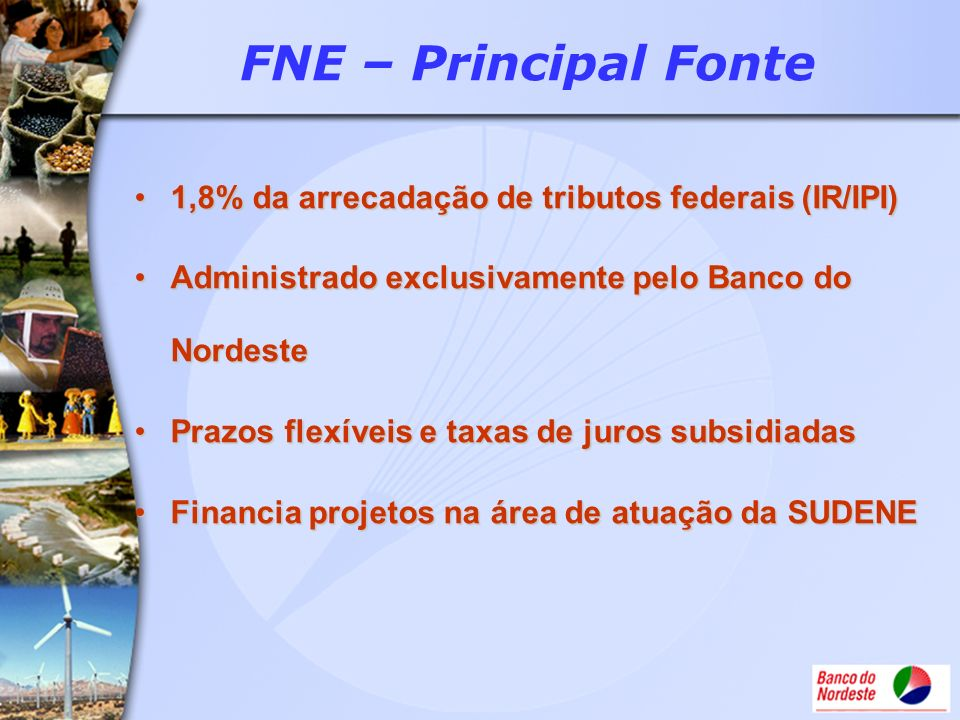 FNE – Principal Fonte1,8% da arrecadação de tributos federais (IR/IPI) Administrado exclusivamente pelo Banco do Nordeste.