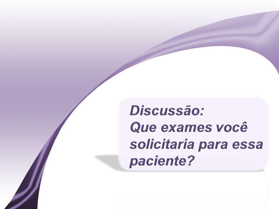Discussão: Que exames você solicitaria para essa paciente