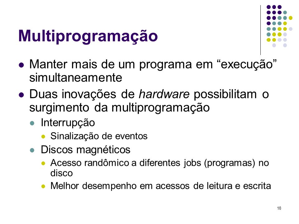 MultiprogramaçãoManter mais de um programa em execução simultaneamente. Duas inovações de hardware possibilitam o surgimento da multiprogramação.