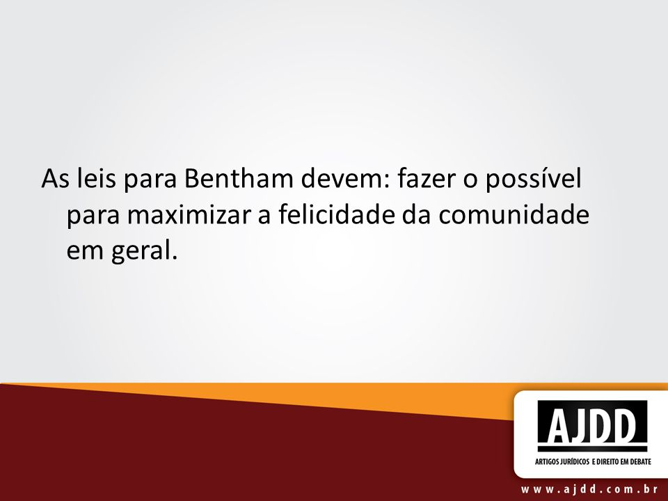 As leis para Bentham devem: fazer o possível para maximizar a felicidade da comunidade em geral.