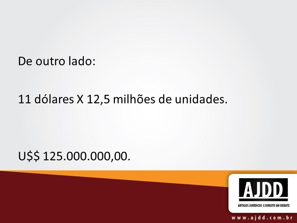 De outro lado: 11 dólares X 12,5 milhões de unidades. U$$ 125.000.000,00.