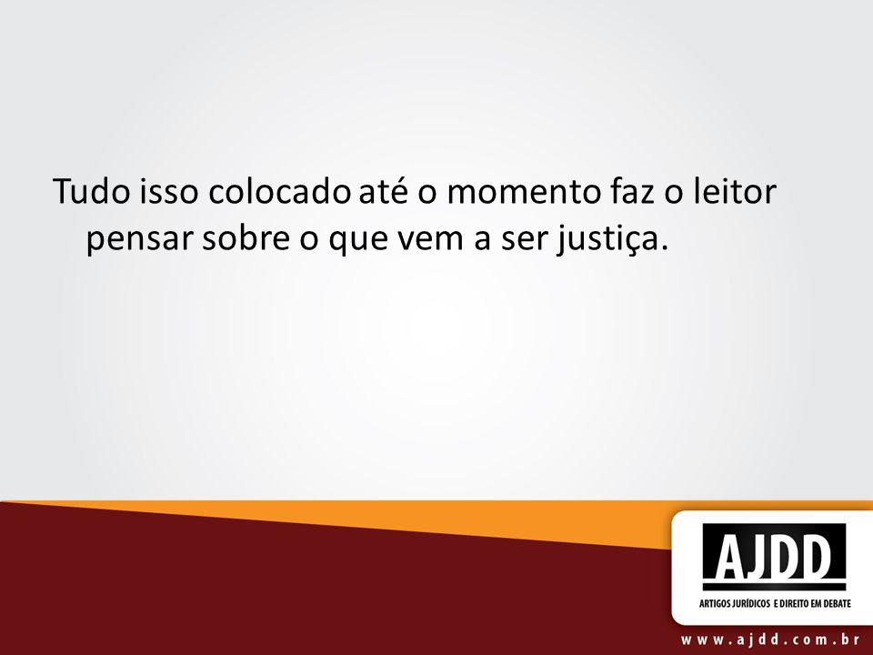 Tudo isso colocado até o momento faz o leitor pensar sobre o que vem a ser justiça.