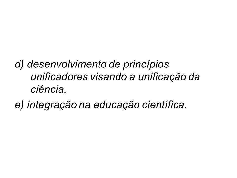d) desenvolvimento de princípios unificadores visando a unificação da ciência,