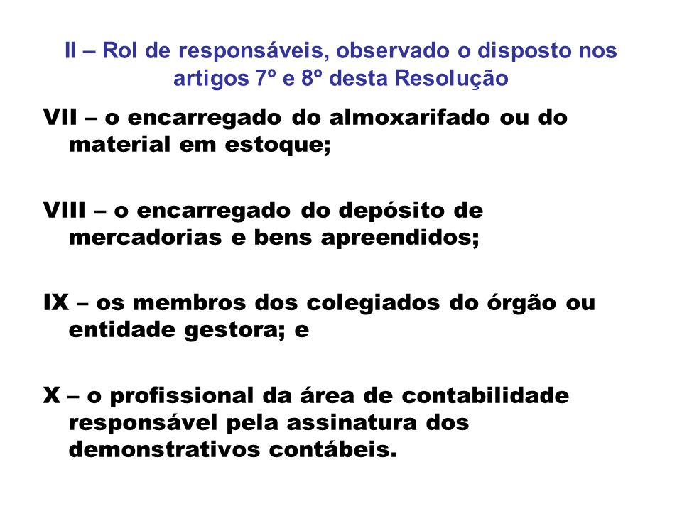 II – Rol de responsáveis, observado o disposto nos artigos 7º e 8º desta Resolução