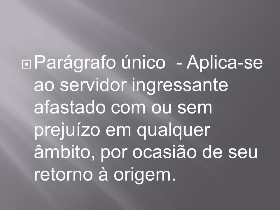 Parágrafo único - Aplica-se ao servidor ingressante afastado com ou sem prejuízo em qualquer âmbito, por ocasião de seu retorno à origem.