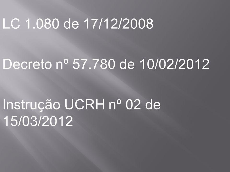 LC 1.080 de 17/12/2008 Decreto nº 57.780 de 10/02/2012 Instrução UCRH nº 02 de 15/03/2012