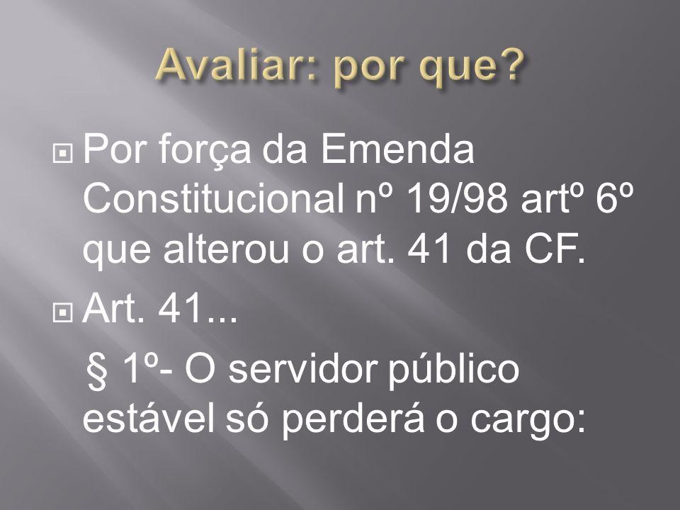Avaliar: por que Por força da Emenda Constitucional nº 19/98 artº 6º que alterou o art. 41 da CF. Art. 41...