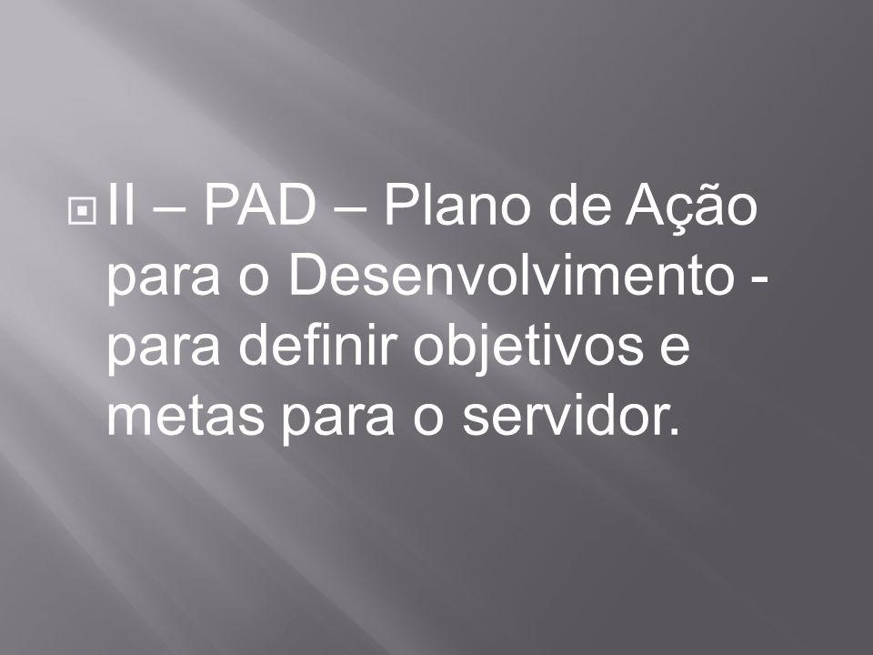 II – PAD – Plano de Ação para o Desenvolvimento - para definir objetivos e metas para o servidor.
