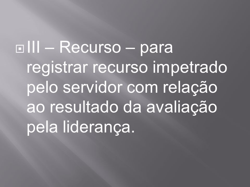 III – Recurso – para registrar recurso impetrado pelo servidor com relação ao resultado da avaliação pela liderança.