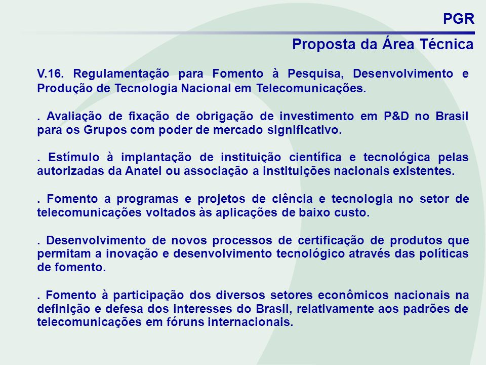 PGRProposta da Área Técnica. V.16. Regulamentação para Fomento à Pesquisa, Desenvolvimento e Produção de Tecnologia Nacional em Telecomunicações.