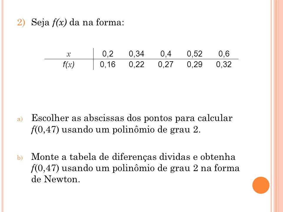 Seja f(x) da na forma:Escolher as abscissas dos pontos para calcular f(0,47) usando um polinômio de grau 2.