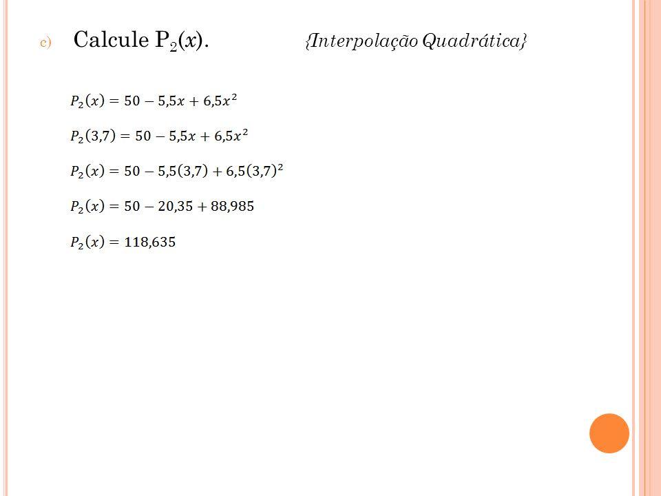 Calcule P2(x). {Interpolação Quadrática}