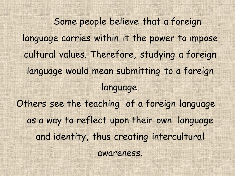 Some people believe that a foreign language carries within it the power to impose cultural values. Therefore, studying a foreign language would mean submitting to a foreign language.