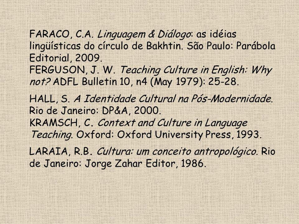 FARACO, C.A. Linguagem & Diálogo: as idéias lingüísticas do círculo de Bakhtin. São Paulo: Parábola Editorial, 2009. FERGUSON, J. W. Teaching Culture in English: Why not ADFL Bulletin 10, n4 (May 1979): 25-28.