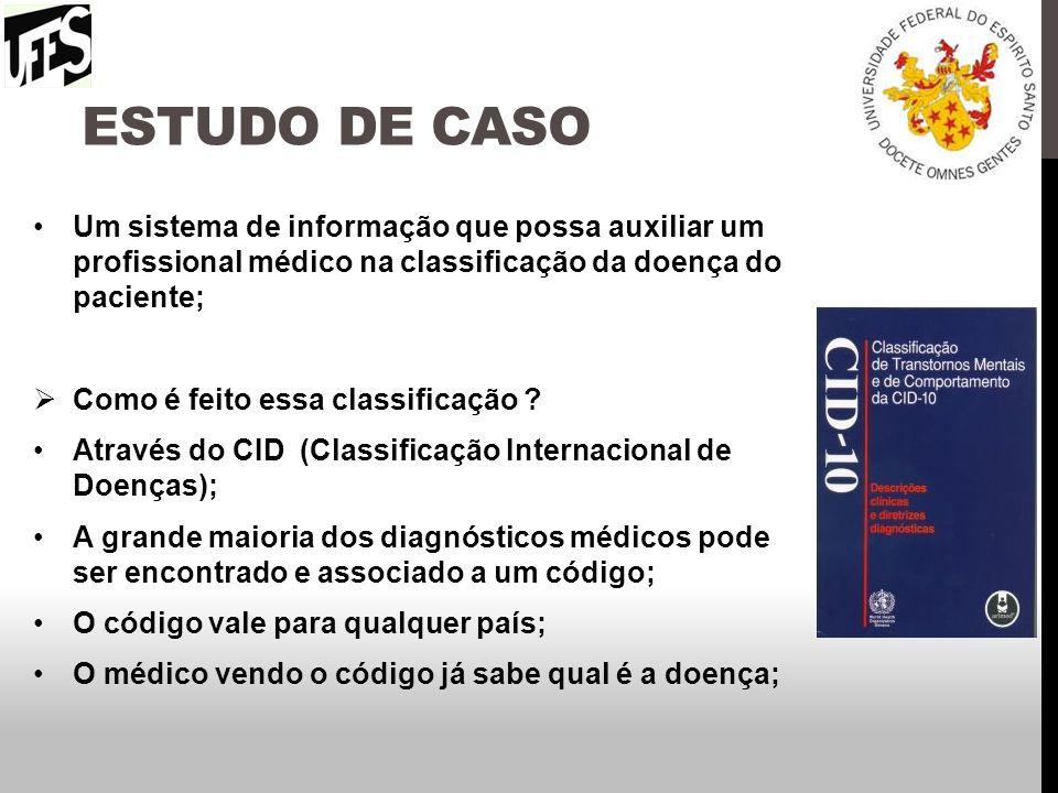 Estudo de caso Um sistema de informação que possa auxiliar um profissional médico na classificação da doença do paciente;