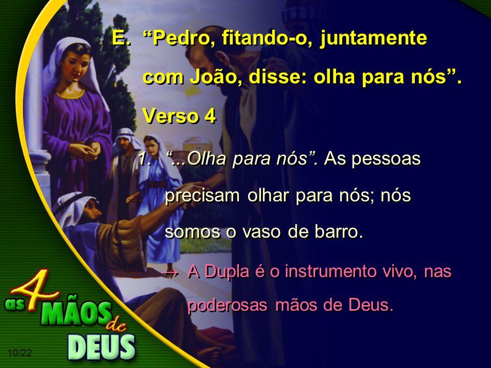 Pedro, fitando-o, juntamente com João, disse: olha para nós . Verso 4