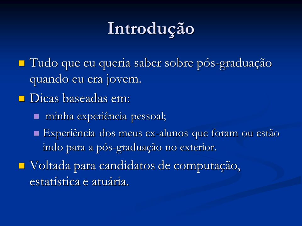 IntroduçãoTudo que eu queria saber sobre pós-graduação quando eu era jovem. Dicas baseadas em: minha experiência pessoal;