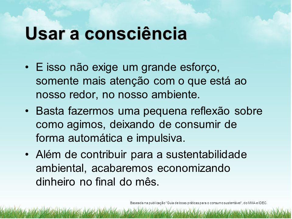 Usar a consciência E isso não exige um grande esforço, somente mais atenção com o que está ao nosso redor, no nosso ambiente.
