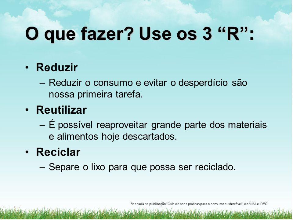 O que fazer Use os 3 R : Reduzir Reutilizar Reciclar