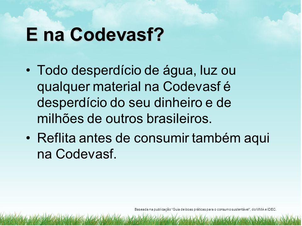E na Codevasf Todo desperdício de água, luz ou qualquer material na Codevasf é desperdício do seu dinheiro e de milhões de outros brasileiros.