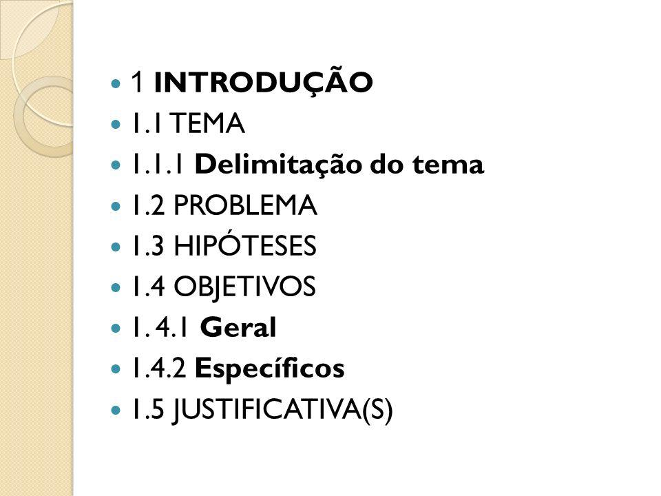 1 INTRODUÇÃO 1.1 TEMA. 1.1.1 Delimitação do tema. 1.2 PROBLEMA. 1.3 HIPÓTESES. 1.4 OBJETIVOS. 1. 4.1 Geral.