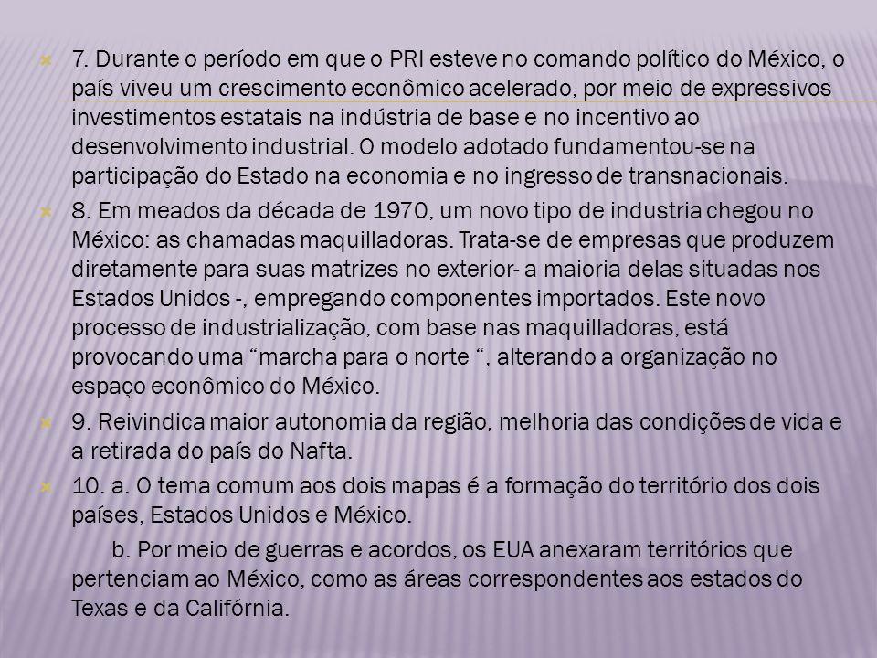 7. Durante o período em que o PRI esteve no comando político do México, o país viveu um crescimento econômico acelerado, por meio de expressivos investimentos estatais na indústria de base e no incentivo ao desenvolvimento industrial. O modelo adotado fundamentou-se na participação do Estado na economia e no ingresso de transnacionais.