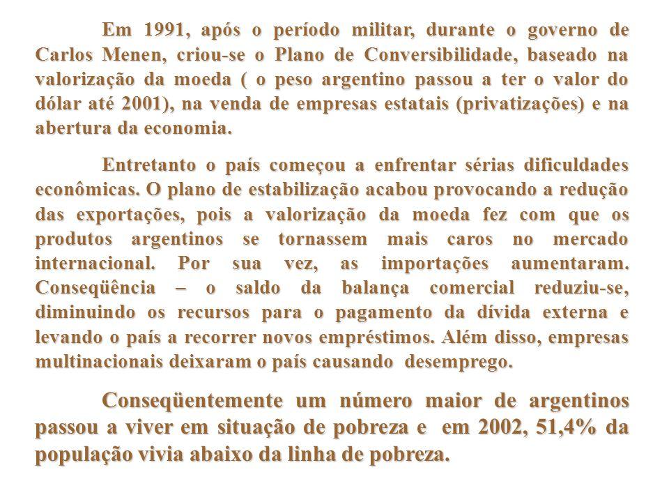 Em 1991, após o período militar, durante o governo de Carlos Menen, criou-se o Plano de Conversibilidade, baseado na valorização da moeda ( o peso argentino passou a ter o valor do dólar até 2001), na venda de empresas estatais (privatizações) e na abertura da economia.