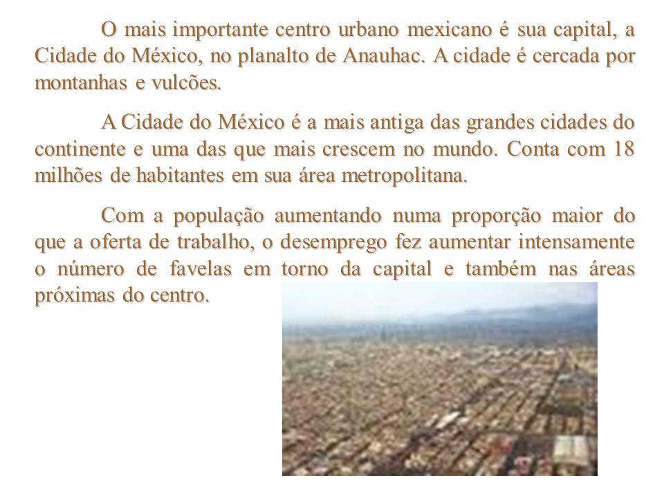 O mais importante centro urbano mexicano é sua capital, a Cidade do México, no planalto de Anauhac. A cidade é cercada por montanhas e vulcões.