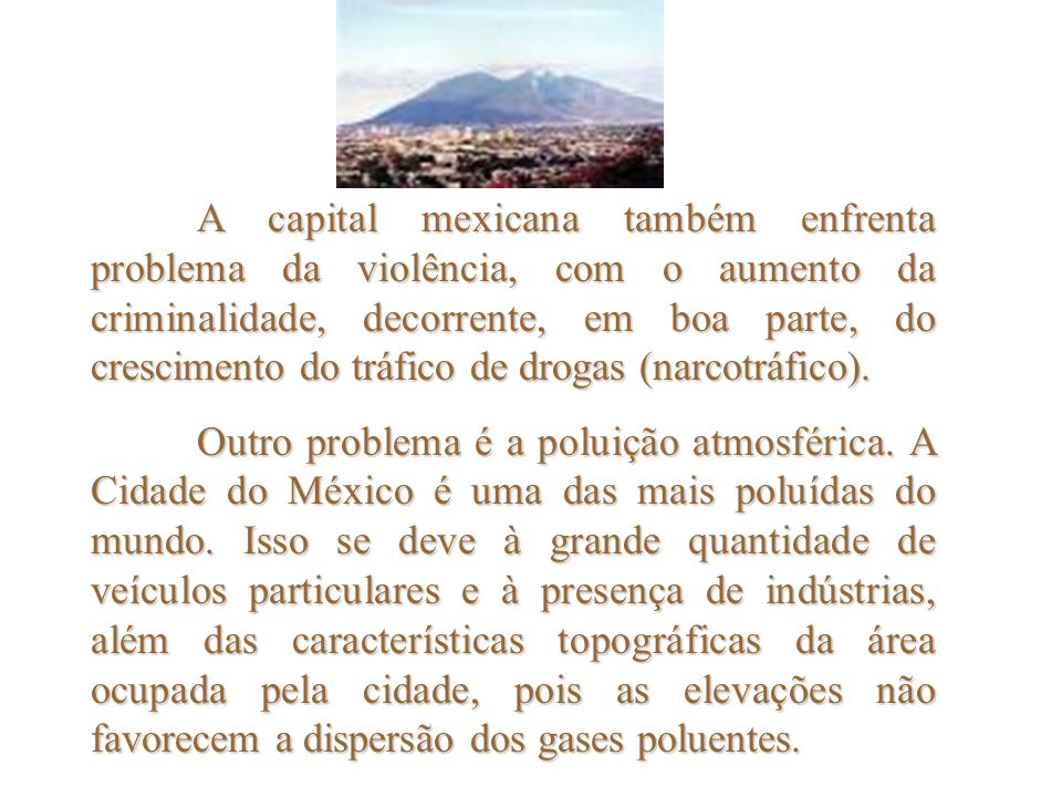 A capital mexicana também enfrenta problema da violência, com o aumento da criminalidade, decorrente, em boa parte, do crescimento do tráfico de drogas (narcotráfico).