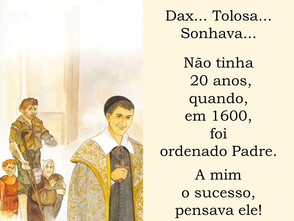 Dax... Tolosa... Sonhava... Não tinha. 20 anos, quando, em 1600, foi. ordenado Padre. A mim. o sucesso,