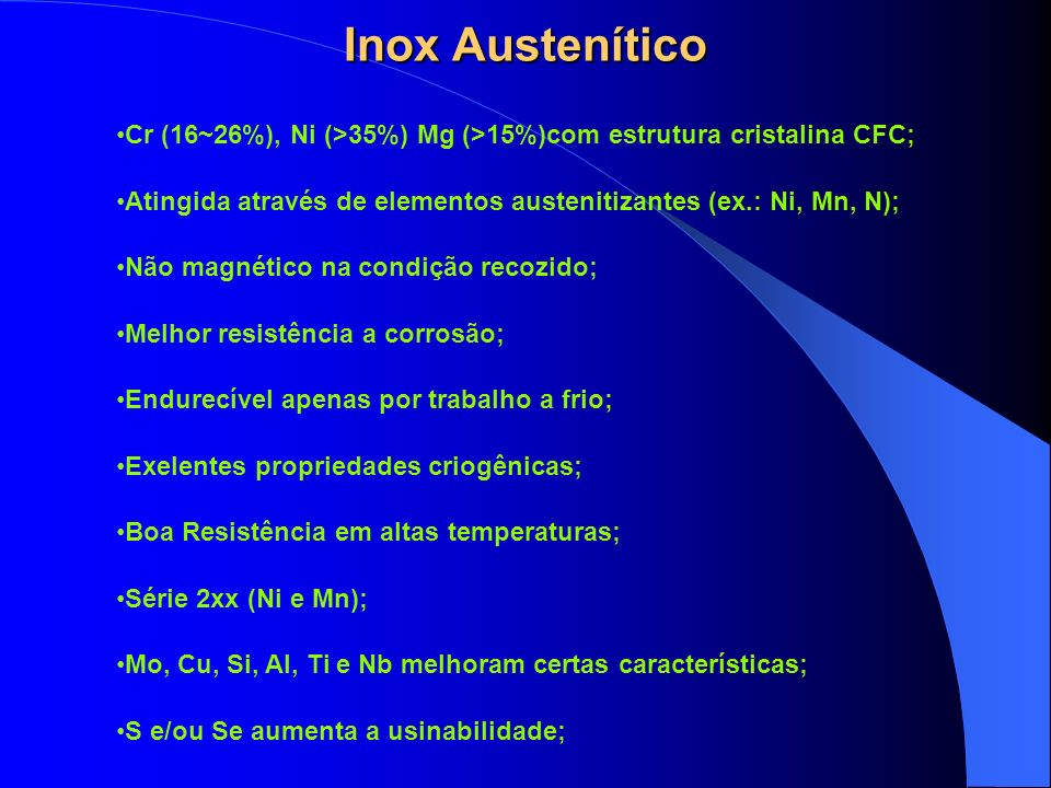 Inox Austenítico Cr (16~26%), Ni (>35%) Mg (>15%)com estrutura cristalina CFC; Atingida através de elementos austenitizantes (ex.: Ni, Mn, N);