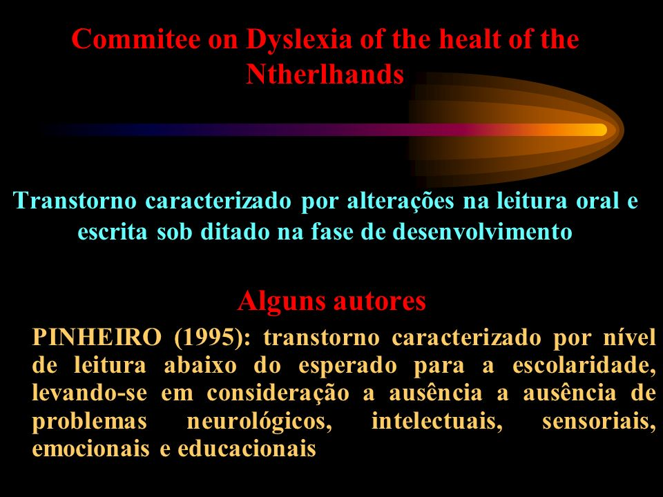 Commitee on Dyslexia of the healt of the Ntherlhands Transtorno caracterizado por alterações na leitura oral e escrita sob ditado na fase de desenvolvimento