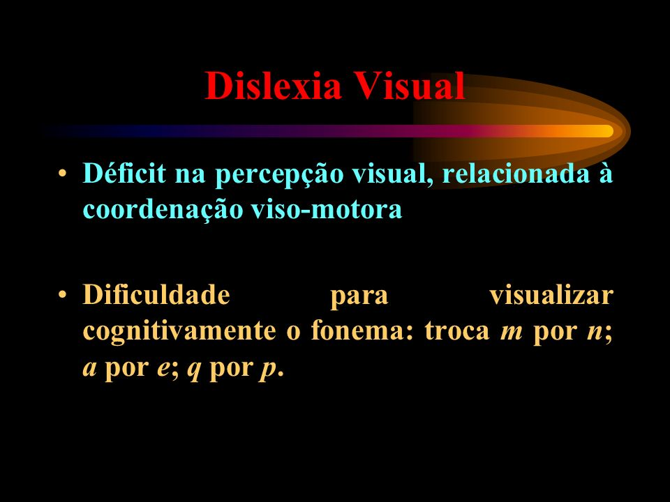 Dislexia Visual Déficit na percepção visual, relacionada à coordenação viso-motora.