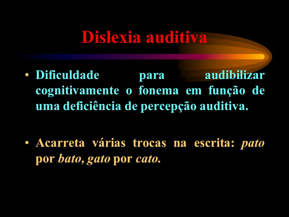 Dislexia auditiva Dificuldade para audibilizar cognitivamente o fonema em função de uma deficiência de percepção auditiva.