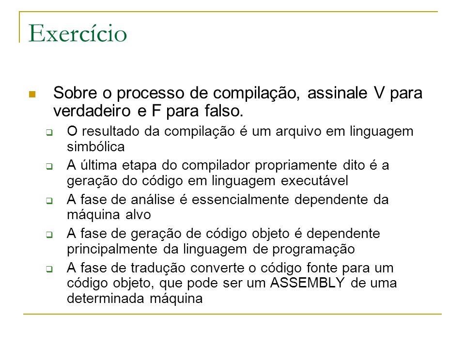 Exercício Sobre o processo de compilação, assinale V para verdadeiro e F para falso. O resultado da compilação é um arquivo em linguagem simbólica.