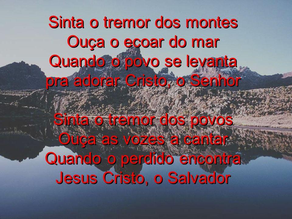 Sinta o tremor dos montes Ouça o ecoar do mar Quando o povo se levanta pra adorar Cristo, o Senhor Sinta o tremor dos povos Ouça as vozes a cantar Quando o perdido encontra Jesus Cristo, o Salvador